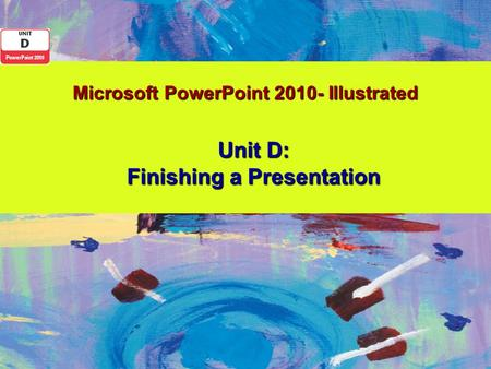 Microsoft PowerPoint 2010- Illustrated Unit D: Finishing a Presentation.