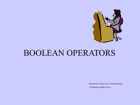 BOOLEAN OPERATORS Presented by Nancy Law, Media Specialist Columbiana Middle School.