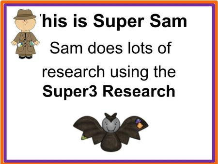 This is Super Sam Sam does lots of research using the Super3 Research Process.