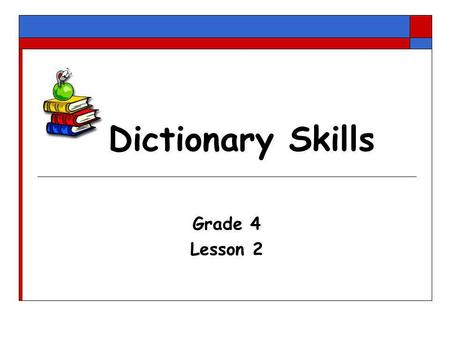 Dictionary Skills Grade 4 Lesson 2. Refer to a dictionary When you want to know:  What a word means  How to spell a word  How to pronounce a word 