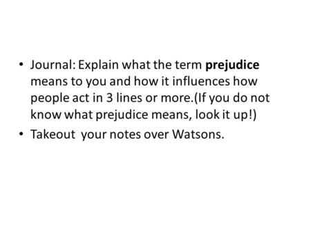 Journal: Explain what the term prejudice means to you and how it influences how people act in 3 lines or more.(If you do not know what prejudice means,