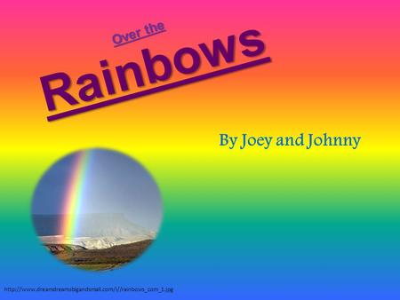 Rainbows By Joey and Johnny  Over the.
