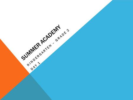 SUMMER ACADEMY KINDERGARTEN – GRADE 2 DAY 1. OUTCOMES: As a result of the summer teaching academy, the K-2 participants will... Gain an understanding.