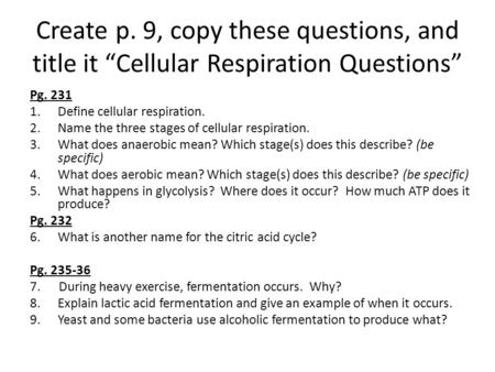 "Create p. 9, copy these questions, and title it ""Cellular Respiration Questions"" Pg. 231 1.Define cellular respiration. 2.Name the three stages of cellular."