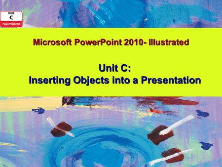 Microsoft PowerPoint 2010- Illustrated Unit C: Inserting Objects into a Presentation.