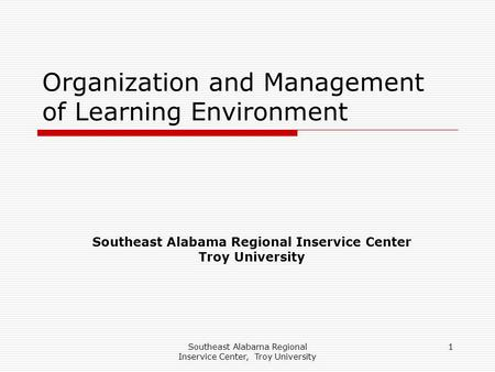 Southeast Alabama Regional Inservice Center, Troy University 1 Organization and Management of Learning Environment Southeast Alabama Regional Inservice.