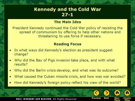 Kennedy and the Cold War 27-1 The Main Idea President Kennedy continued the Cold War policy of resisting the spread of communism by offering to help other.