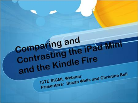 Comparing and Contrasting the iPad Mini and the Kindle Fire ISTE SIGML Webinar Presenters: Susan Wells and Christine Bell.