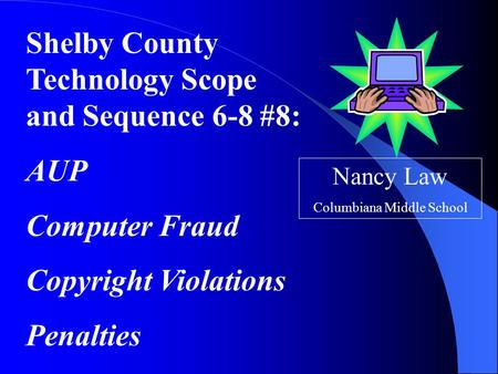Shelby County Technology Scope and Sequence 6-8 #8: AUP Computer Fraud Copyright Violations Penalties Nancy Law Columbiana Middle School.