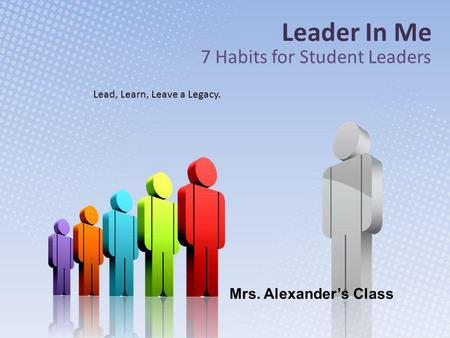Leader In Me 7 Habits for Student Leaders Lead, Learn, Leave a Legacy. Mrs. Alexander's Class.