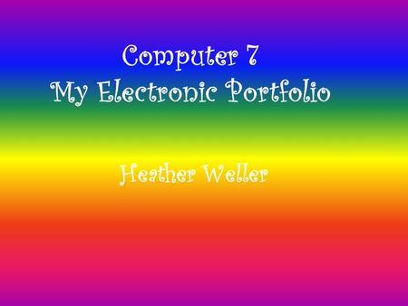 Computer 7 My Electronic Portfolio Heather Weller.