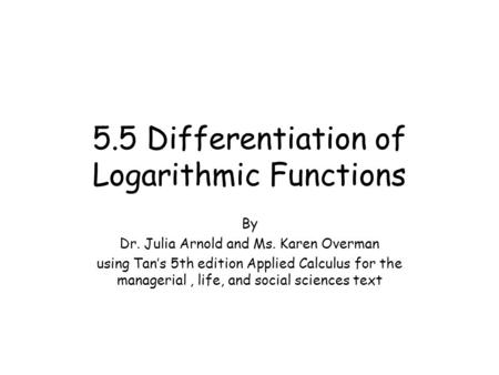 5.5 Differentiation of Logarithmic Functions By Dr. Julia Arnold and Ms. Karen Overman using Tan's 5th edition Applied Calculus for the managerial, life,