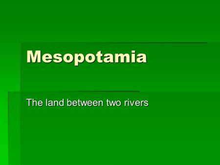 Mesopotamia The land between two rivers.  Geography-  Lies between the Tigris and Euphrates rivers  Modern day Iraq  Why did people settle there?