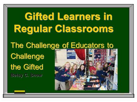 Gifted Learners in Regular Classrooms The Challenge of Educators to Challenge the Gifted Betsy C. Snow.