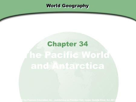 World Geography Chapter 34 The Pacific World and Antarctica Copyright © 2003 by Pearson Education, Inc., publishing as Prentice Hall, Upper Saddle River,