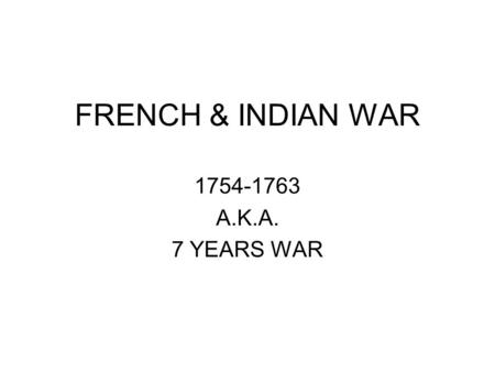 FRENCH & INDIAN WAR 1754-1763 A.K.A. 7 YEARS WAR.
