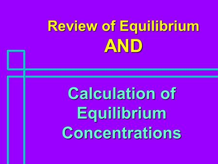 Review of Equilibrium AND Calculation of Equilibrium Concentrations.