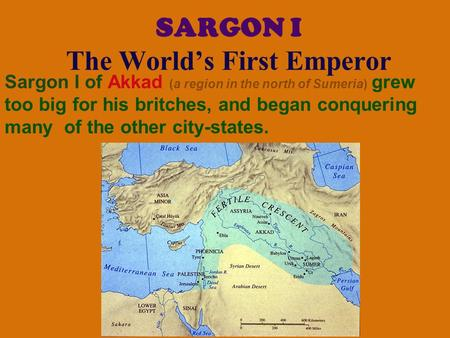 SARGON I The World's First Emperor Sargon I of Akkad (a region in the north of Sumeria) grew too big for his britches, and began conquering many of the.