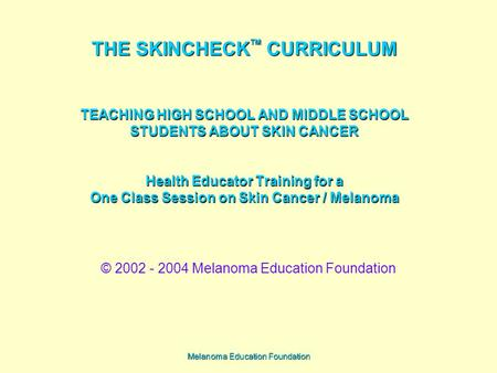 Melanoma Education Foundation THE SKINCHECK TM CURRICULUM TEACHING HIGH SCHOOL AND MIDDLE SCHOOL STUDENTS ABOUT SKIN CANCER Health Educator Training for.