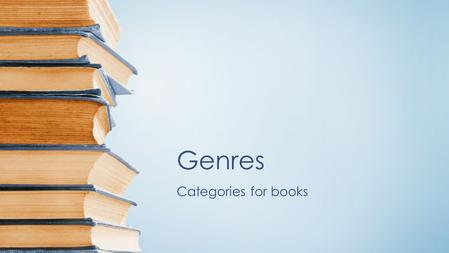 Genres Categories for books. Genres are types or categories that writing falls into.