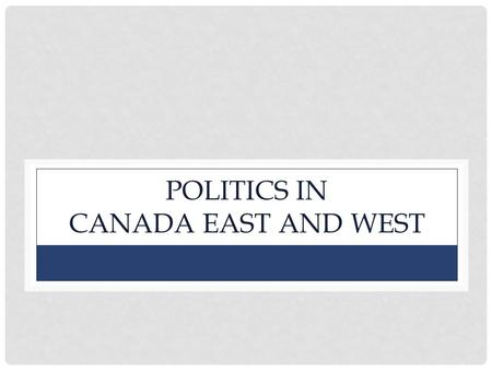 POLITICS IN CANADA EAST AND WEST. Political Parties: Examine the chart on p. 8 to learn more. West – Conservatives (Tories), Reform Party (Clear Grits)