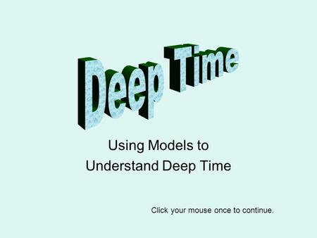 Using Models to Understand Deep Time Click your mouse once to continue.