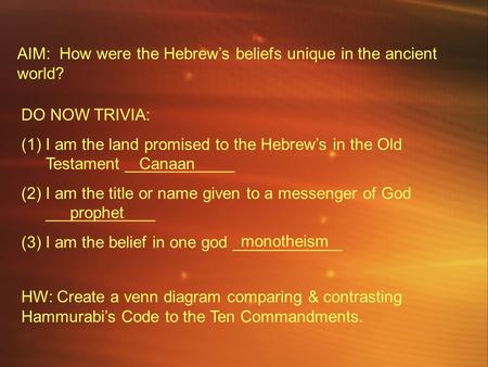 AIM: How were the Hebrew's beliefs unique in the ancient world? DO NOW TRIVIA: (1)I am the land promised to the Hebrew's in the Old Testament ____________.