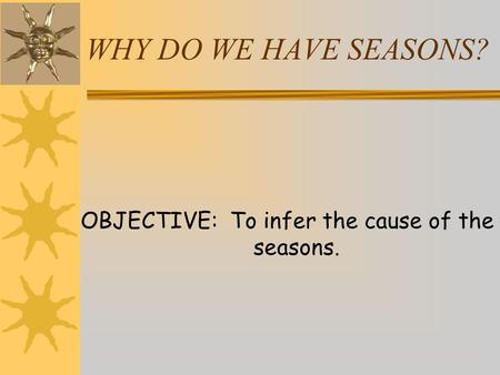 WHY DO WE HAVE SEASONS? OBJECTIVE: To infer the cause of the seasons.