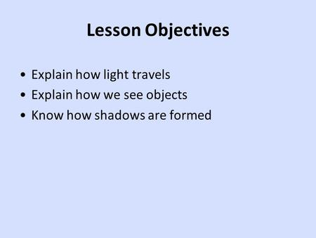 Lesson Objectives Explain how light travels Explain how we see objects Know how shadows are formed.