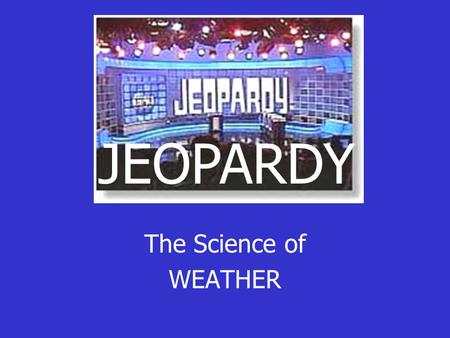 The Science of WEATHER JEOPARDY JEOPARDY EnergyHeat TransferWindAir Masses The making of Rain 100 200 300 400 500.