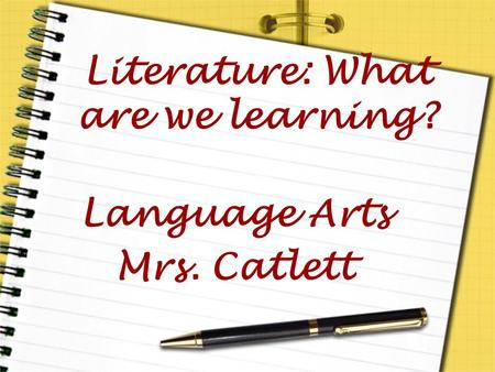 Literature: What are we learning? Language Arts Mrs. Catlett.