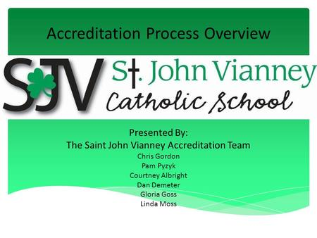 Accreditation Process Overview Presented By: The Saint John Vianney Accreditation Team Chris Gordon Pam Pyzyk Courtney Albright Dan Demeter Gloria Goss.