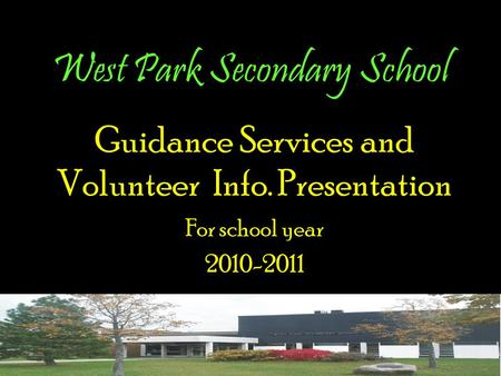 West Park Secondary School Guidance Services and Volunteer Info. Presentation For school year 2010-2011.
