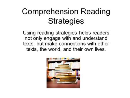Comprehension Reading Strategies Using reading strategies helps readers not only engage with and understand texts, but make connections with other texts,