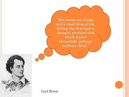 """But words are things, and a small drop of ink, falling like dew upon a thought, produces that which makes thousands, perhaps millions, think."" Lord Byron."