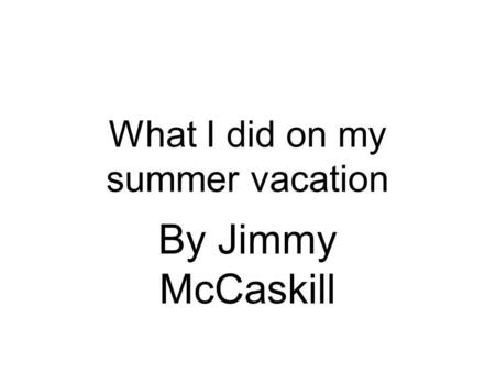 What I did on my summer vacation By Jimmy McCaskill.
