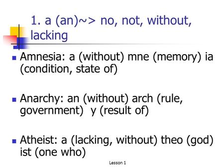1. a (an)~> no, not, without, lacking Amnesia: a (without) mne (memory) ia (condition, state of) Anarchy: an (without) arch (rule, government) y (result.