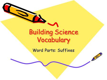 Building Science Vocabulary Word Parts: Suffixes.