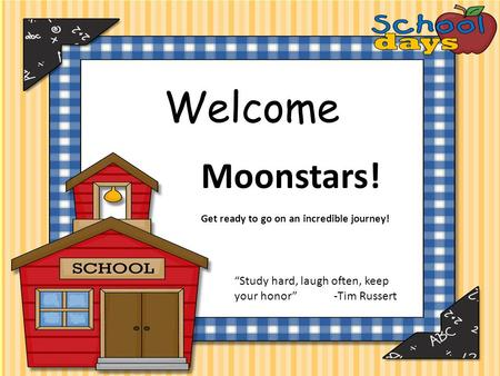"Welcome Moonstars! Get ready to go on an incredible journey! ""Study hard, laugh often, keep your honor"" -Tim Russert."