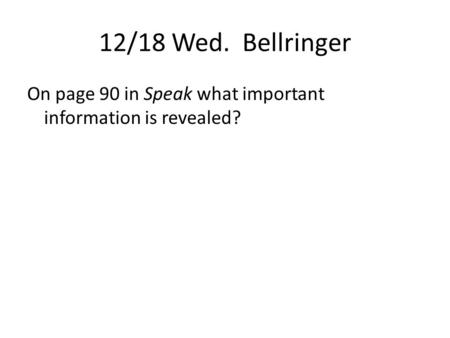 12/18 Wed. Bellringer On page 90 in Speak what important information is revealed?