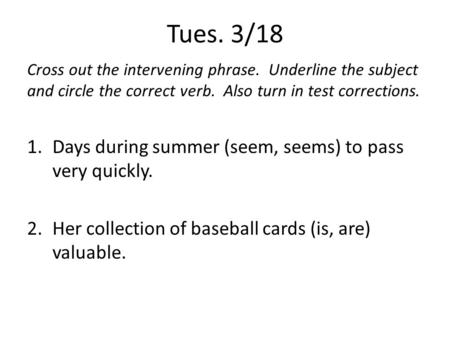 Tues. 3/18 Cross out the intervening phrase. Underline the subject and circle the correct verb. Also turn in test corrections. 1.Days during summer (seem,