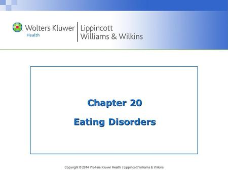 Copyright © 2014 Wolters Kluwer Health | Lippincott Williams & Wilkins Chapter 20 Eating Disorders.