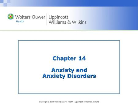 Copyright © 2014 Wolters Kluwer Health | Lippincott Williams & Wilkins Chapter 14 Anxiety and Anxiety Disorders.