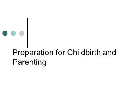Preparation for Childbirth and Parenting. Childbirth Education  Childbirth educators and teaching methods  Childbirth education classes  Cultural.