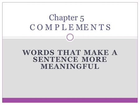 WORDS THAT MAKE A SENTENCE MORE MEANINGFUL Chapter 5 C O M P L E ME N T S.