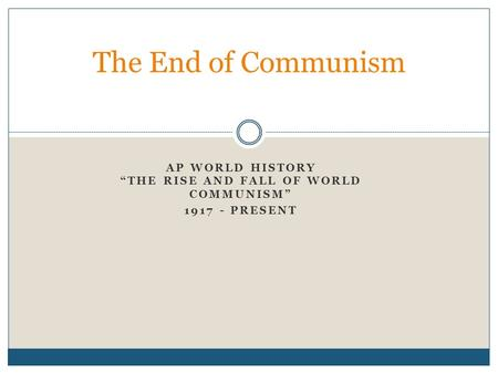 "AP WORLD HISTORY ""THE RISE AND FALL OF WORLD COMMUNISM"" 1917 - PRESENT The End of Communism."