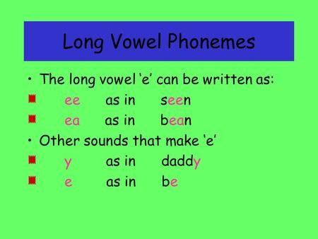 Long Vowel Phonemes The long vowel 'e' can be written as: ee as in seen ea as in bean Other sounds that make 'e' y as in daddy e as in bebe.