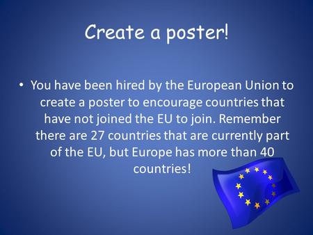 Create a poster! You have been hired by the European Union to create a poster to encourage countries that have not joined the EU to join. Remember there.