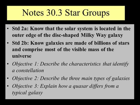Notes 30.3 Star Groups Std 2a: Know that the solar system is located in the outer edge of the disc-shaped Milky Way galaxy Std 2b: Know galaxies are made.