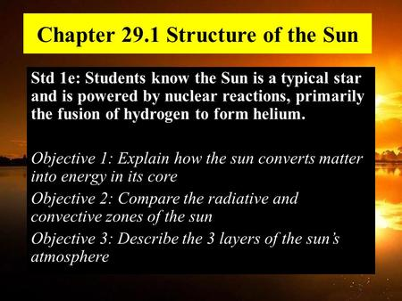 Chapter 29.1 Structure of the Sun Std 1e: Students know the Sun is a typical star and is powered by nuclear reactions, primarily the fusion of hydrogen.